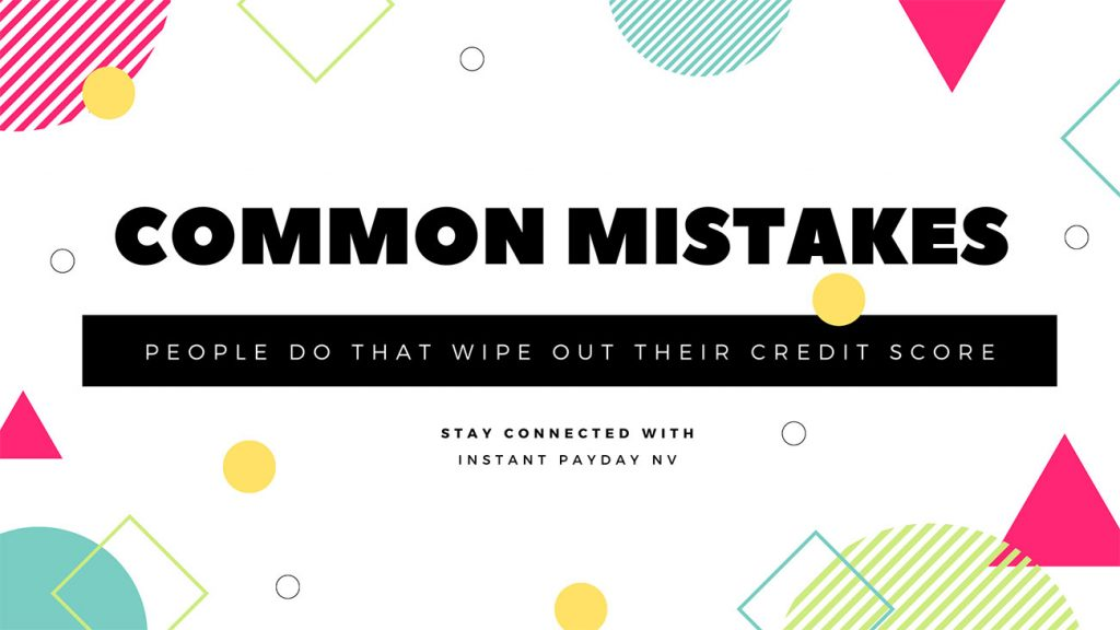 Some Common Mistakes People Do that Wipe Out their Credit Score